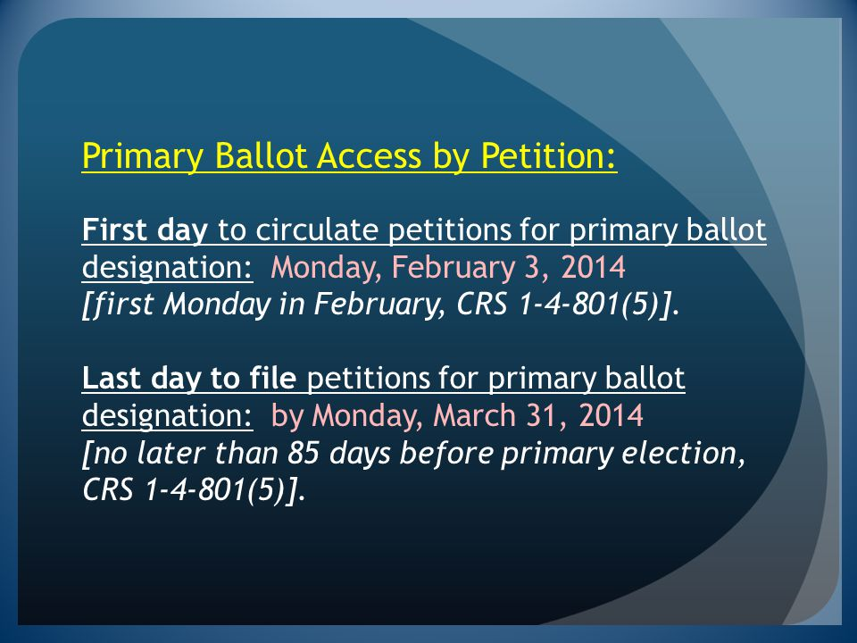 Primary Ballot Access by Petition: First day to circulate petitions for primary ballot designation: Monday, February 3, 2014 [first Monday in February, CRS 1-4-801(5)].